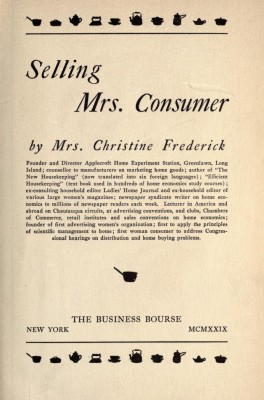 Selling Mrs. Consumer, by Christine Frederick, 1929. Internet Archive [https://archive.org/details/sellingmrsconsum00fredrich]